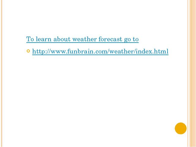 To learn about weather forecast go to http://www.funbrain.com/weather/index.h...
