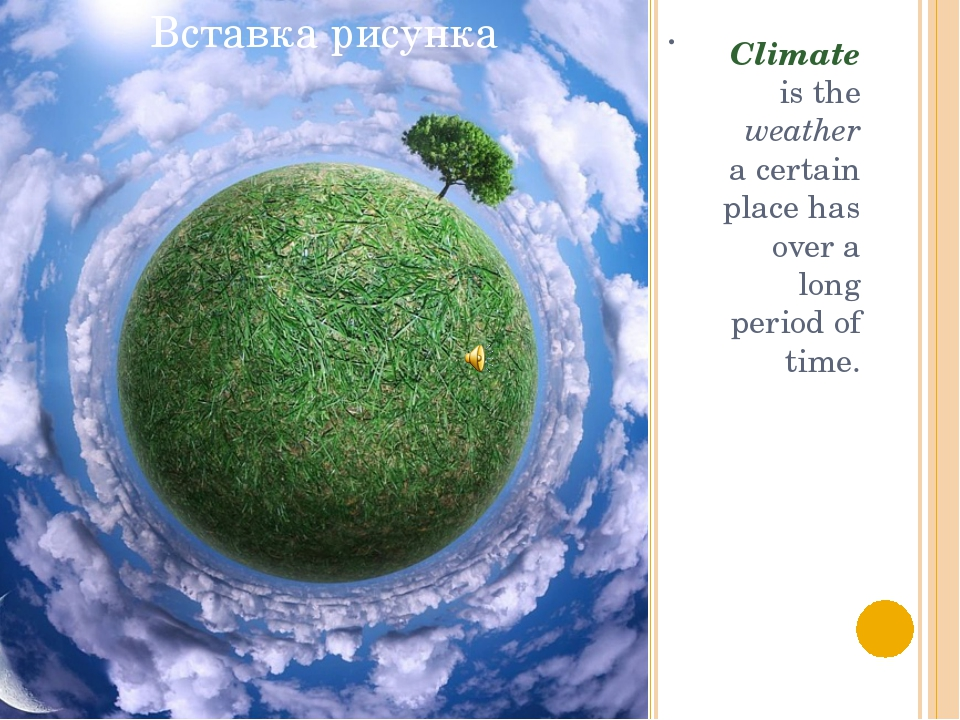 . Climate is the weather a certain place has over a long period of time.