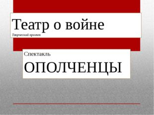 Театр о войне Творческий проект Спектакль ОПОЛЧЕНЦЫ