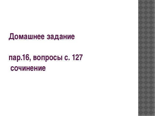 Домашнее задание пар.16, вопросы с. 127 сочинение