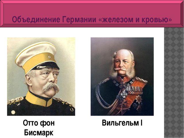 Вильгельм I Отто фон Бисмарк Объединение Германии «железом и кровью»