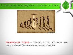 1.Теории происхождения человека на земле Космическая теория – говорит, о том,