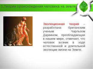 1.Теории происхождения человека на земле Эволюционная теория – разработана бр