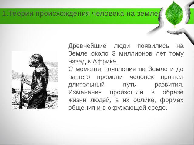1.Теории происхождения человека на земле Древнейшие люди появились на Земле о...
