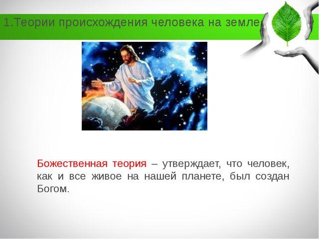1.Теории происхождения человека на земле Божественная теория – утверждает, чт...