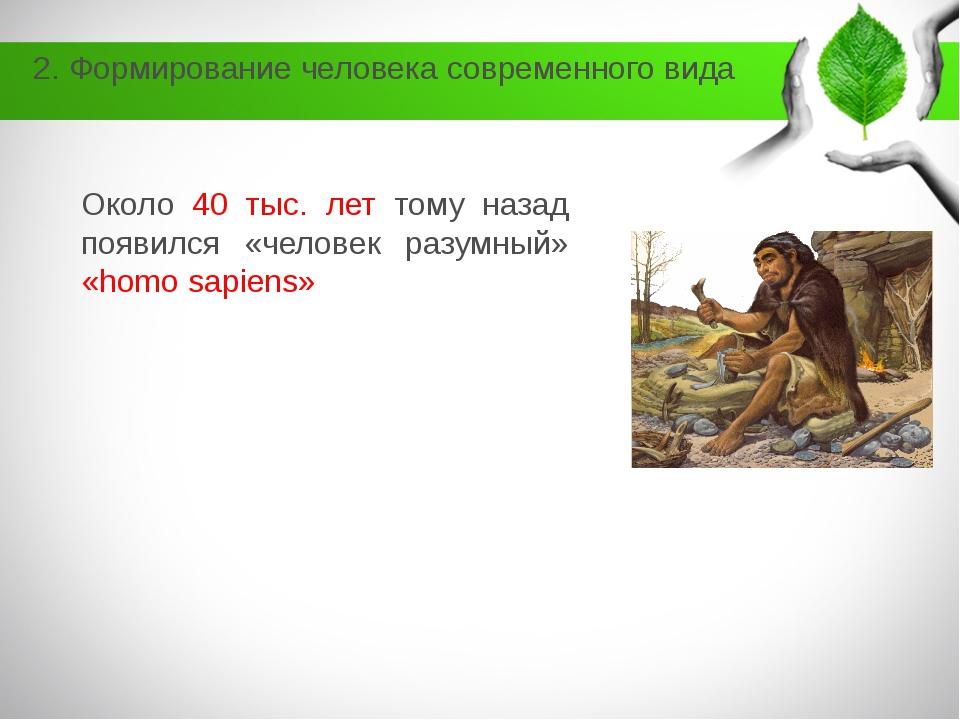 2. Формирование человека современного вида Около 40 тыс. лет тому назад появи...