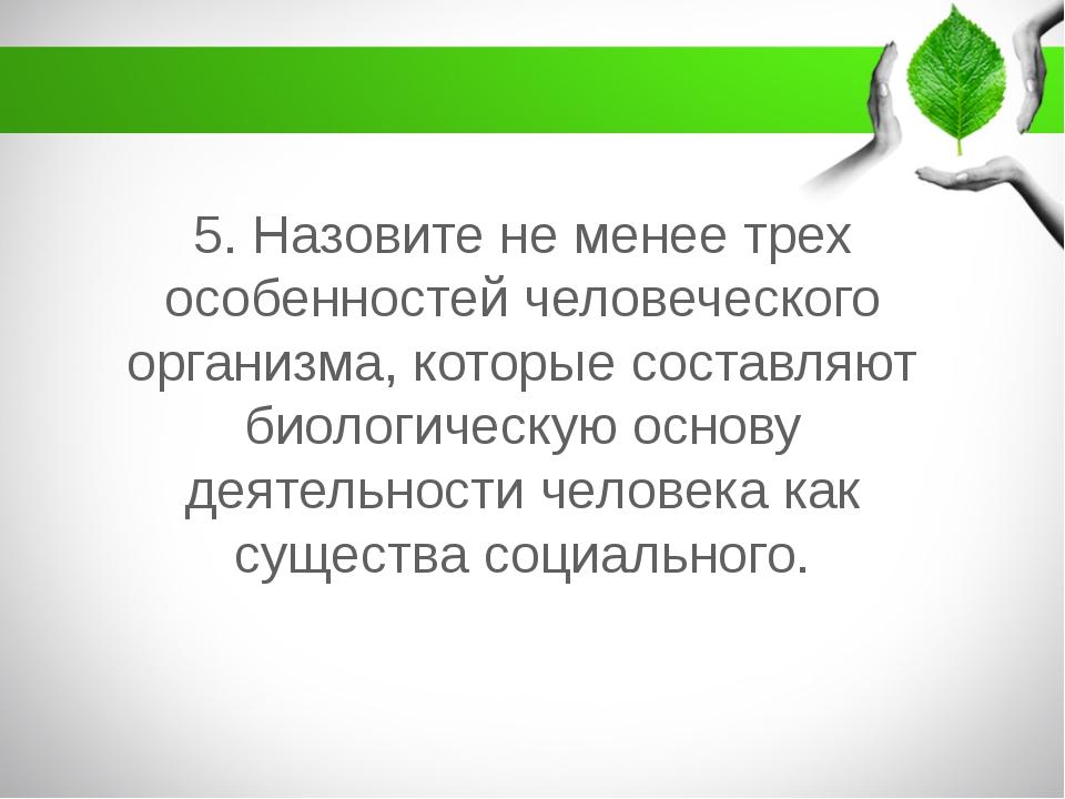 5. Назовите не менее трех особенностей человеческого организма, которые соста...