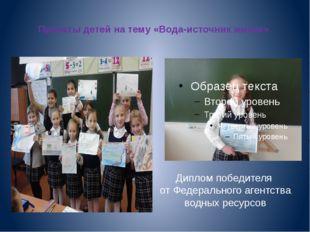 Проекты детей на тему «Вода-источник жизни». Диплом победителя от Федеральног