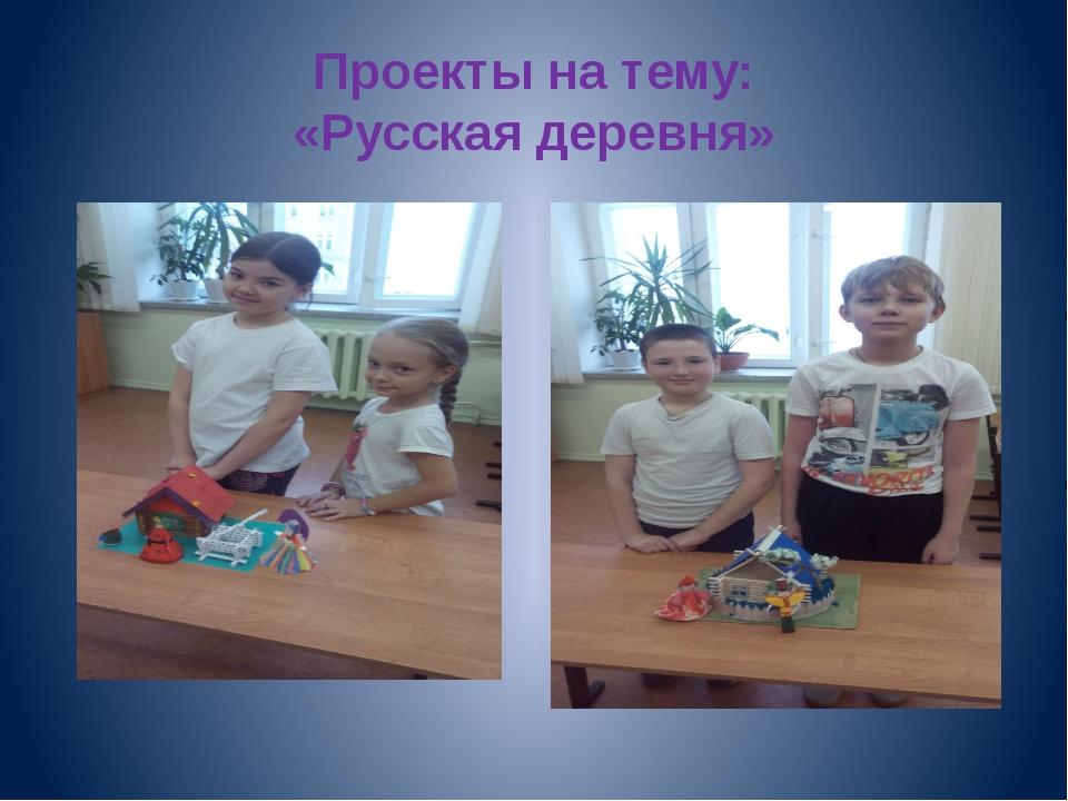 Проекты на тему: «Русская деревня»