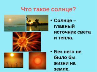Что такое солнце? Солнце – главный источник света и тепла. Без него не было б