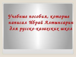 Учебные пособия, которые написал Ибрай Алтынсарин для русско-казахских школ