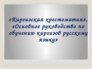 «Киргизская хрестоматия», «Основное руководство по обучению киргизов русскому