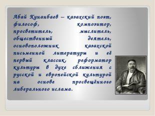 Абай Кунанбаев – казахский поэт, философ, композитор, просветитель, мыслитель