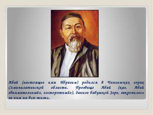 Абай (настоящее имя Ибрагим) родился в Чингизских горах Семипалатинской облас