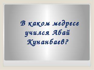 В каком медресе учился Абай Кунанбаев?