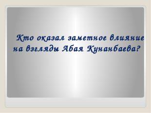 Кто оказал заметное влияние на взгляды Абая Кунанбаева?