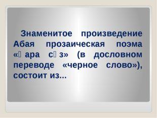Знаменитое произведение Абая прозаическая поэма «Қара сөз» (в дословном пере