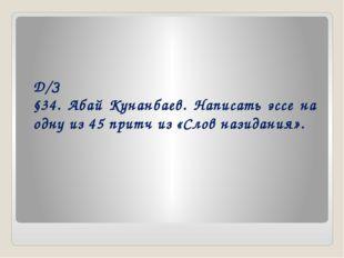 Д/З §34. Абай Кунанбаев. Написать эссе на одну из 45 притч из «Слов назидания».