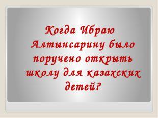 Когда Ибраю Алтынсарину было поручено открыть школу для казахских детей?