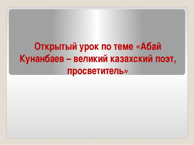 Открытый урок по теме «Абай Кунанбаев – великий казахский поэт, просветитель»