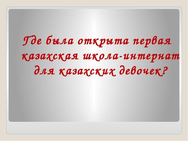 Где была открыта первая казахская школа-интернат для казахских девочек?