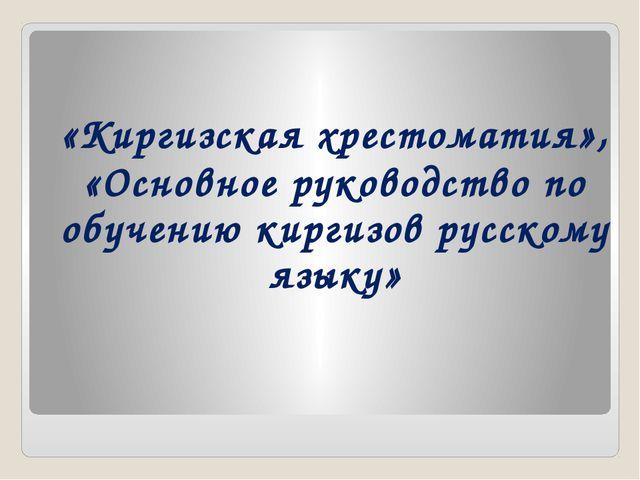 «Киргизская хрестоматия», «Основное руководство по обучению киргизов русскому...