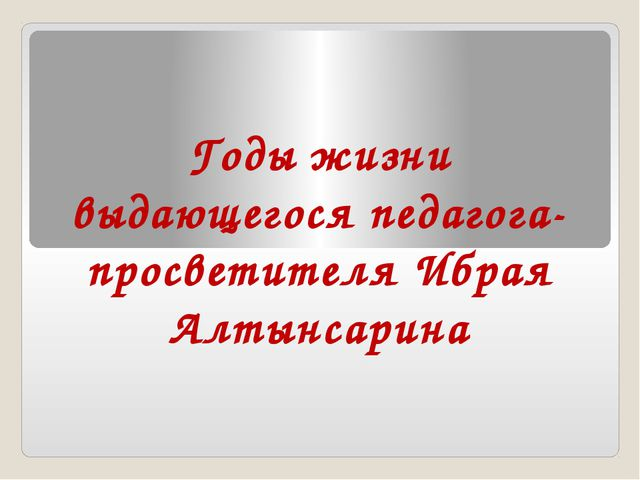 Годы жизни выдающегося педагога-просветителя Ибрая Алтынсарина
