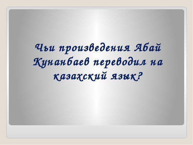 Чьи произведения Абай Кунанбаев переводил на казахский язык?