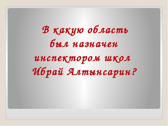 В какую область был назначен инспектором школ Ибрай Алтынсарин?