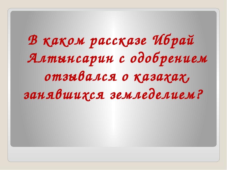 В каком рассказе Ибрай Алтынсарин с одобрением отзывался о казахах, занявших...