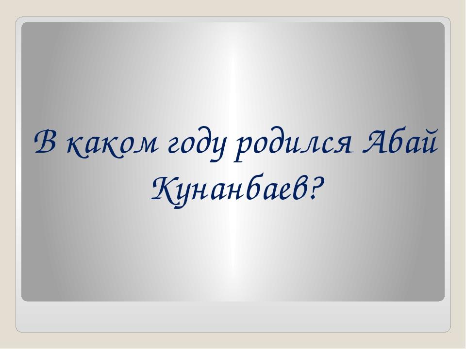 В каком году родился Абай Кунанбаев?