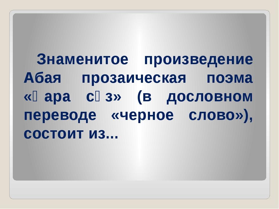 Знаменитое произведение Абая прозаическая поэма «Қара сөз» (в дословном пере...