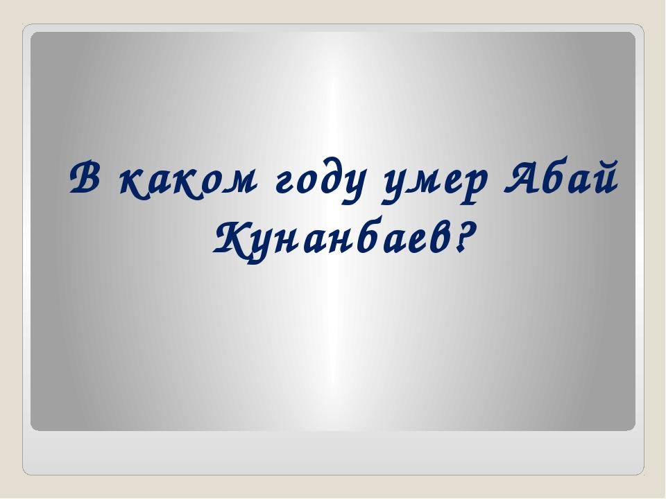 В каком году умер Абай Кунанбаев?