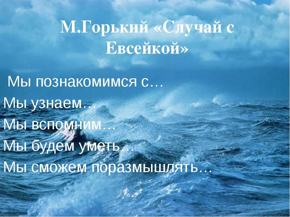 М.Горький «Случай с Евсейкой» Мы познакомимся с… Мы узнаем… Мы вспомним… Мы б...