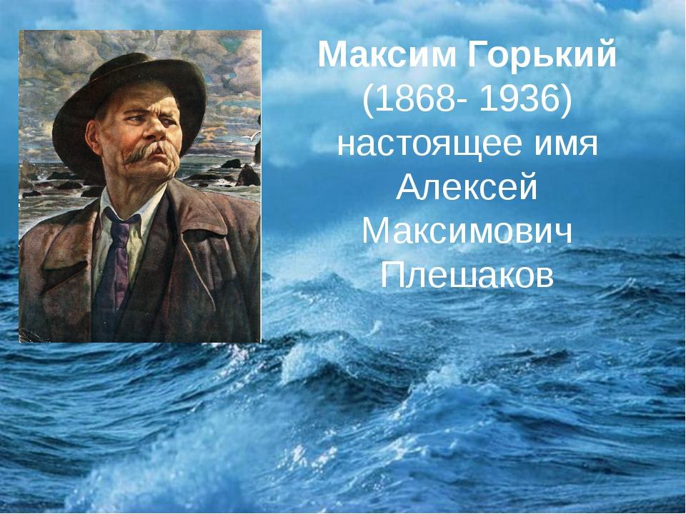 Максим Горький (1868- 1936) настоящее имя Алексей Максимович Плешаков
