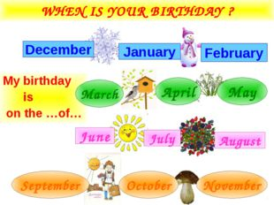 WHEN IS YOUR BIRTHDAY ? My birthday is on the …of… February December January