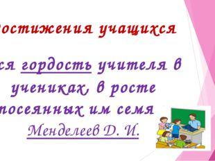 Достижения учащихся Вся гордость учителя в учениках, в росте посеянных им сем