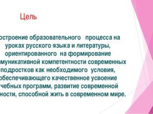 Цель построение образовательного  процесса на уроках русского языка и литер