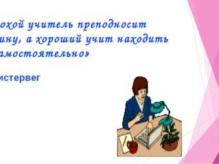 «Плохой учитель преподносит истину, а хороший учит находить её самостоятельн
