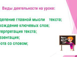Виды деятельности на уроке: -выделение главной мысли текста; - нахождение клю
