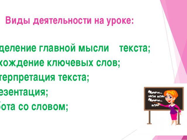 Виды деятельности на уроке: -выделение главной мысли текста; - нахождение клю...