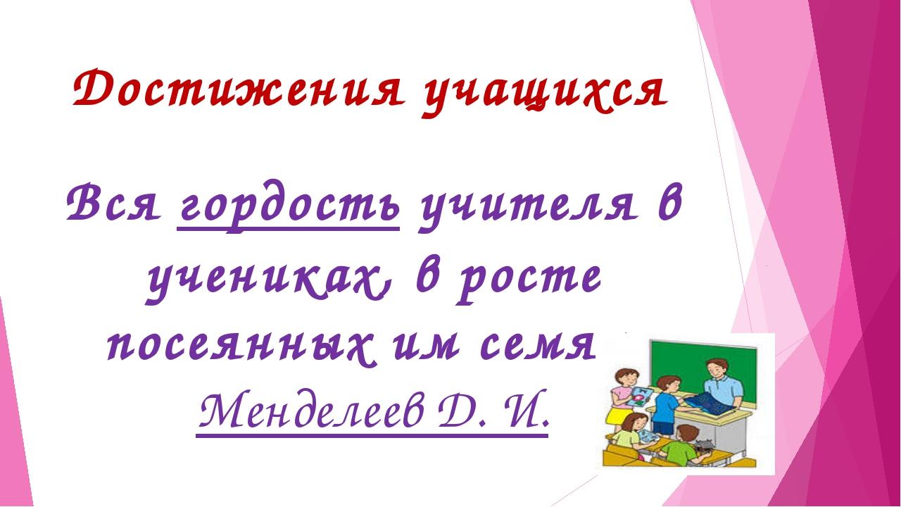 Достижения учащихся Вся гордость учителя в учениках, в росте посеянных им сем...