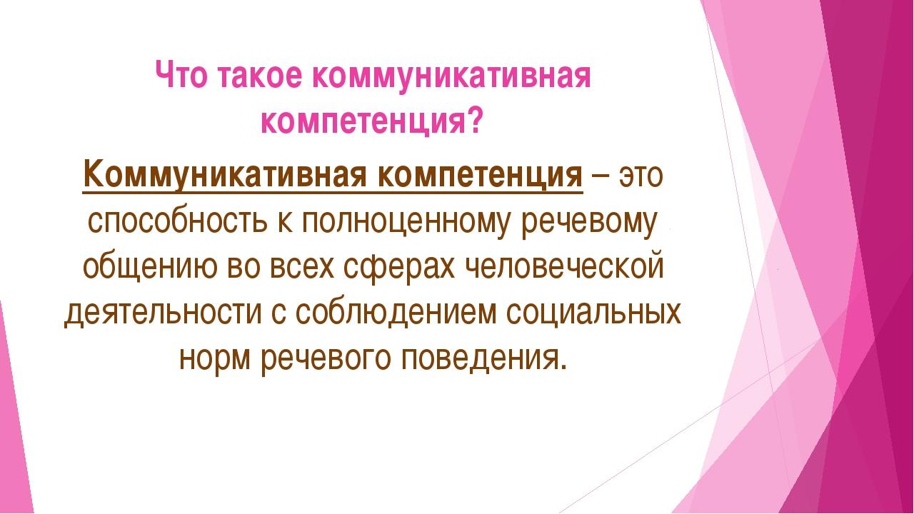 Что такое коммуникативная компетенция? Коммуникативная компетенция– это спос...