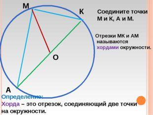 М К А О Соедините точки М и К, А и М. Отрезки МК и АМ называются хордами окру