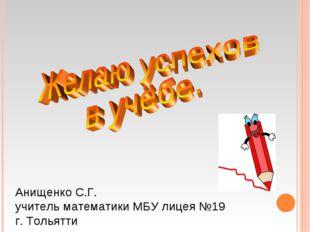 Анищенко С.Г. учитель математики МБУ лицея №19 г. Тольятти