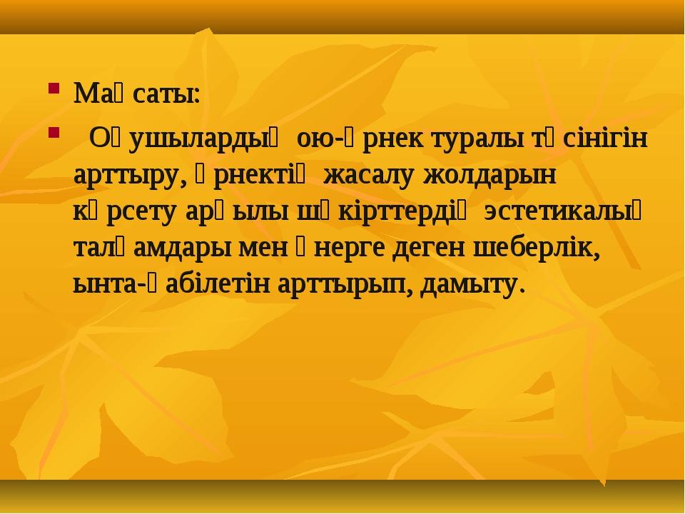 Мақсаты: Оқушылардың ою-өрнек туралы түсінігін арттыру, өрнектің жасалу жолда...