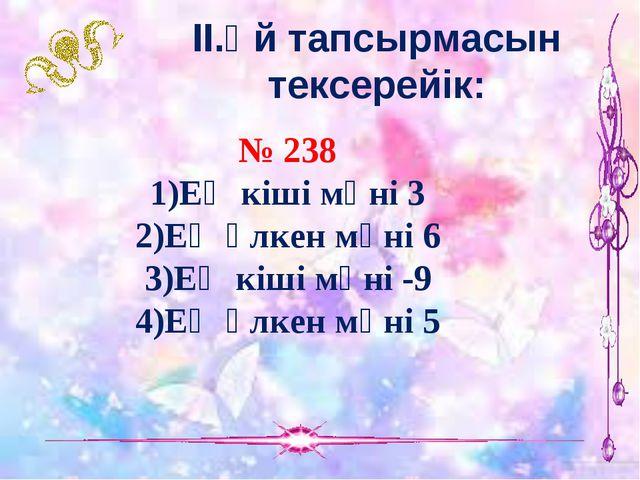 ІІ.Үй тапсырмасын тексерейік: № 238 1)Ең кіші мәні 3 2)Ең үлкен мәні 6 3)Ең к...