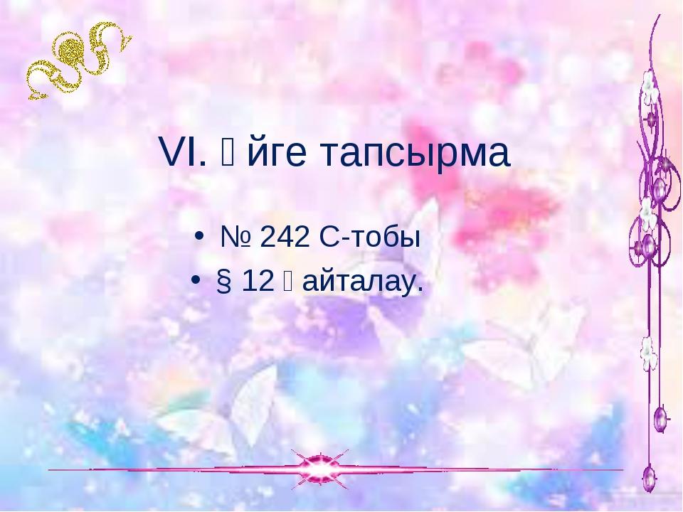 VІ. Үйге тапсырма № 242 С-тобы § 12 қайталау.