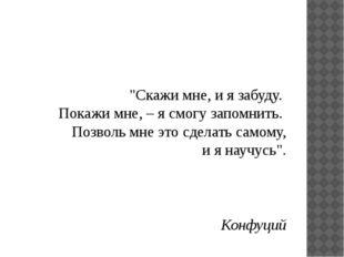 """""""Скажи мне, и я забуду. Покажи мне, – я смогу запомнить. Позволь мне это с"""