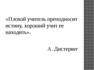 «Плохой учитель преподносит истину, хороший учит ее находить». А. Дистервег